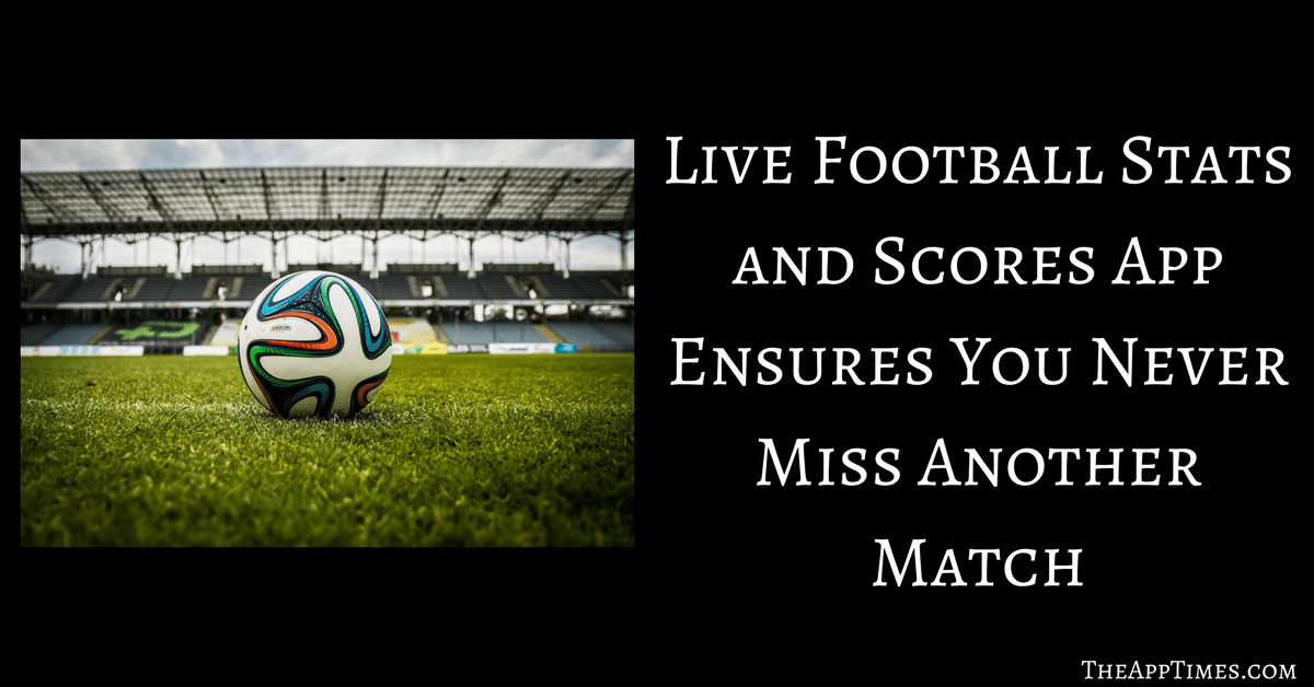 Live Football Stats and Scores App Review - TheAppTimes
