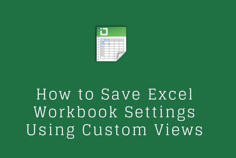 How to Save Excel Workbook Settings Using Custom Views